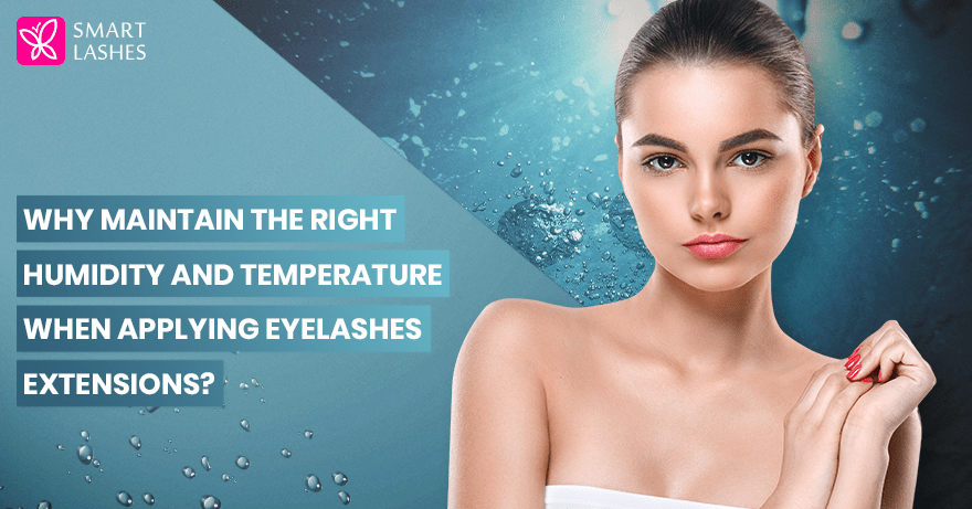 Why maintain the right humidity and temperature when applying eyelashes extensions?